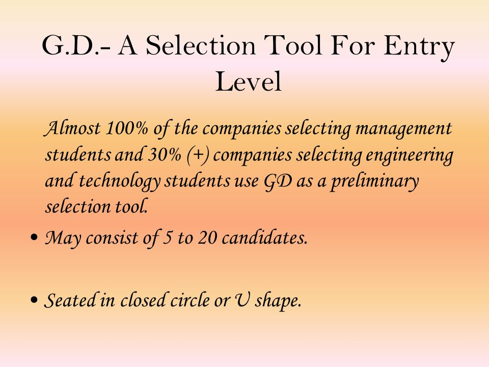 G.D.- A Selection Tool For Entry Level Almost 100% of the companies selecting management students and 30% (+) companies selecting engineering and technology students use GD as a preliminary selection tool.