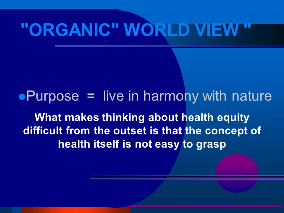 ORGANIC WORLD VIEW l Purpose = live in harmony with nature What makes thinking about health equity difficult from the outset is that the concept of health itself is not easy to grasp