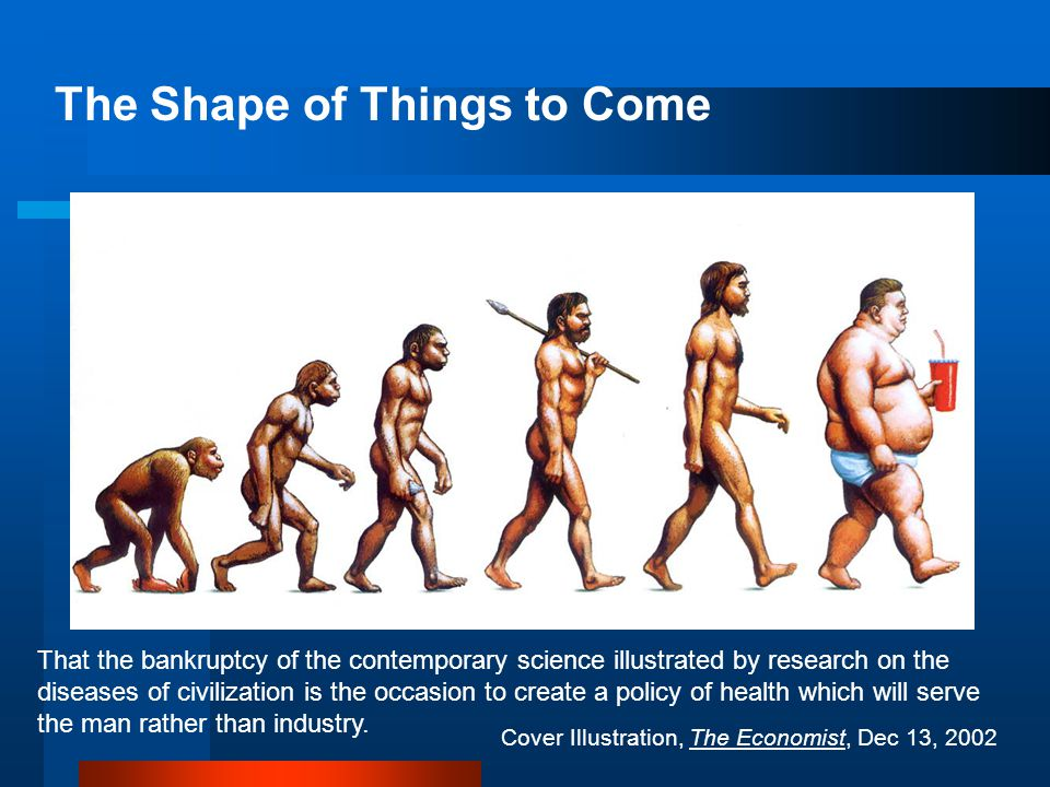 The Shape of Things to Come Cover Illustration, The Economist, Dec 13, 2002 That the bankruptcy of the contemporary science illustrated by research on the diseases of civilization is the occasion to create a policy of health which will serve the man rather than industry.