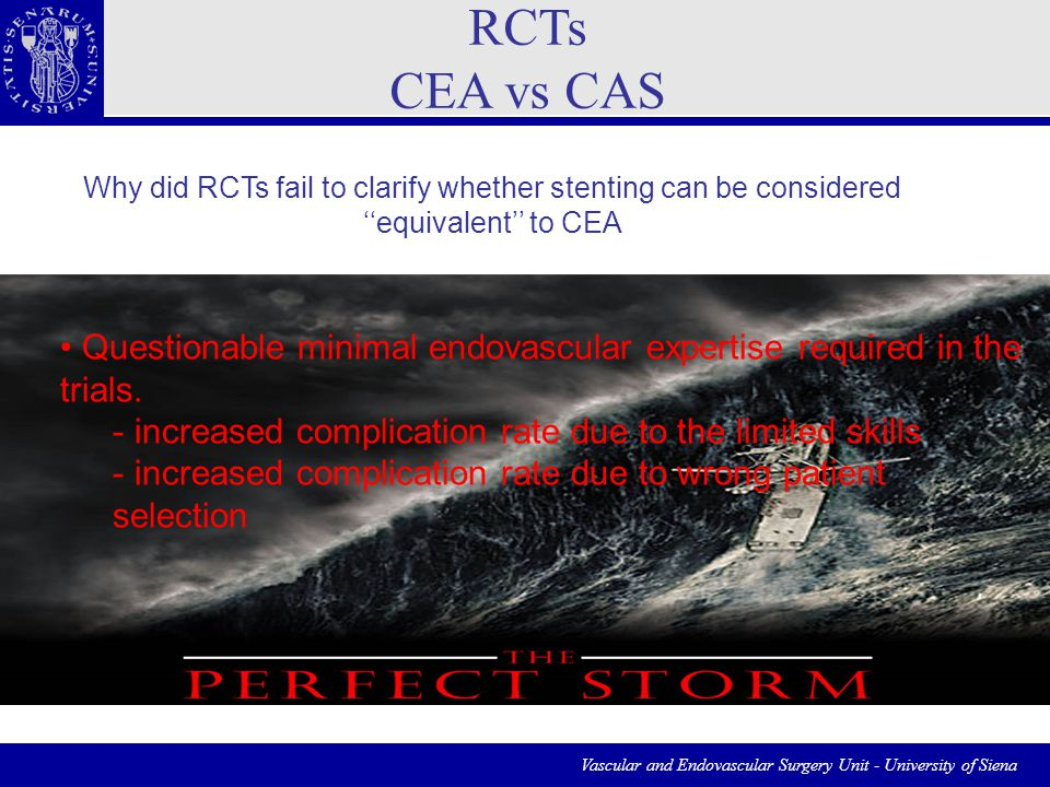 Vascular and Endovascular Surgery Unit - University of Siena RCTs CEA vs CAS Why did RCTs fail to clarify whether stenting can be considered ''equivalent'' to CEA Questionable minimal endovascular expertise required in the trials.