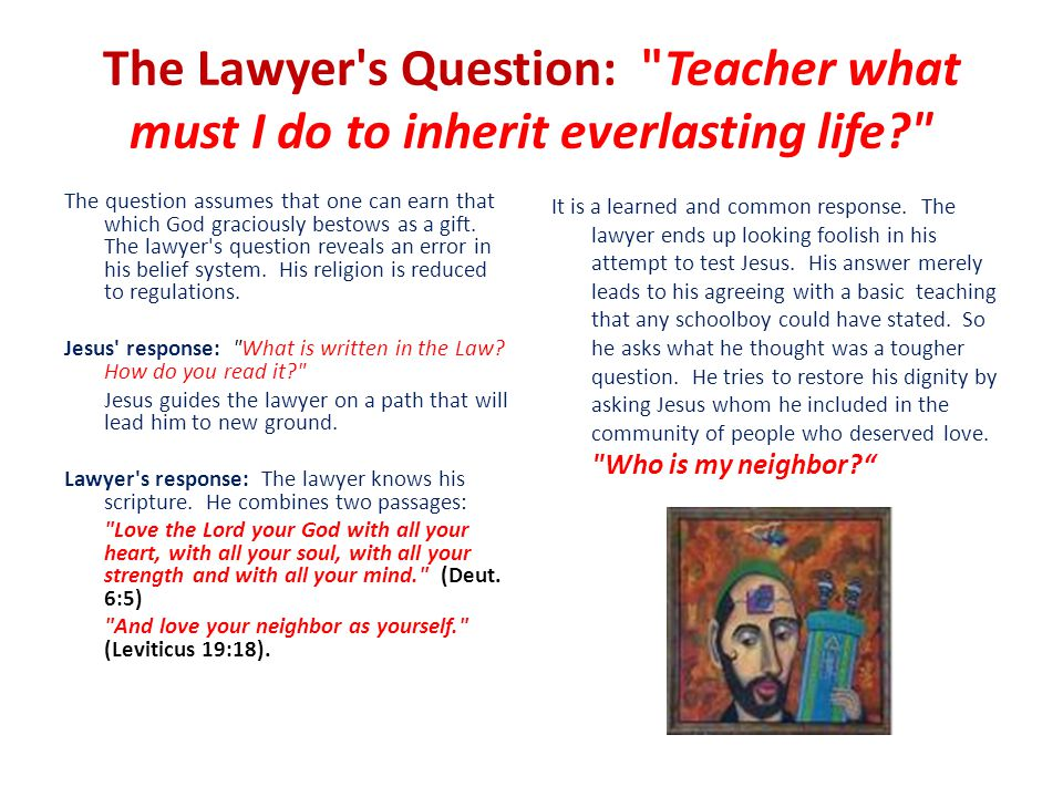 The Lawyer s Question: Teacher what must I do to inherit everlasting life The question assumes that one can earn that which God graciously bestows as a gift.