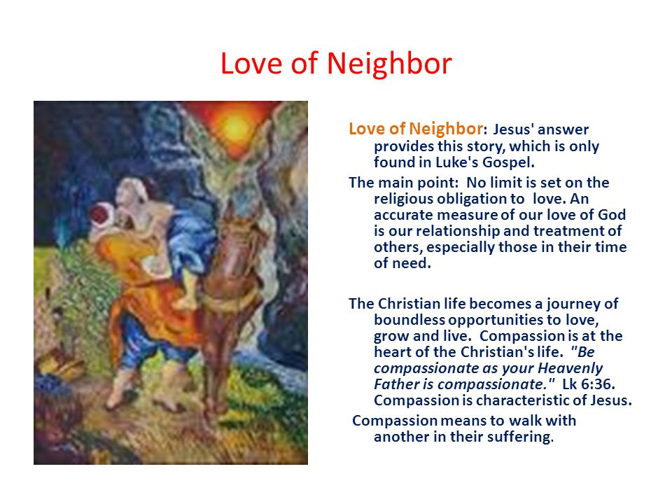 Love of Neighbor Love of Neighbor : Jesus answer provides this story, which is only found in Luke s Gospel.