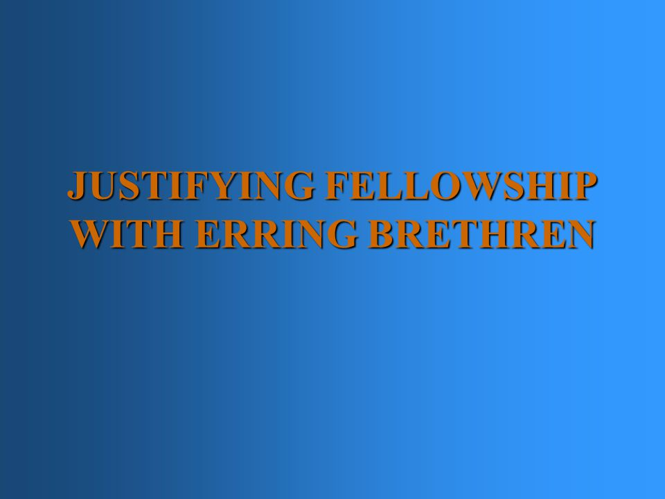 JUSTIFYING FELLOWSHIP WITH ERRING BRETHREN I. WE CAN'T UNDERSTAND THE BIBLE ALIKE II.