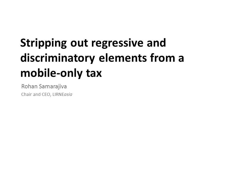 Stripping out regressive and discriminatory elements from a mobile-only tax Rohan Samarajiva Chair and CEO, LIRNEasia