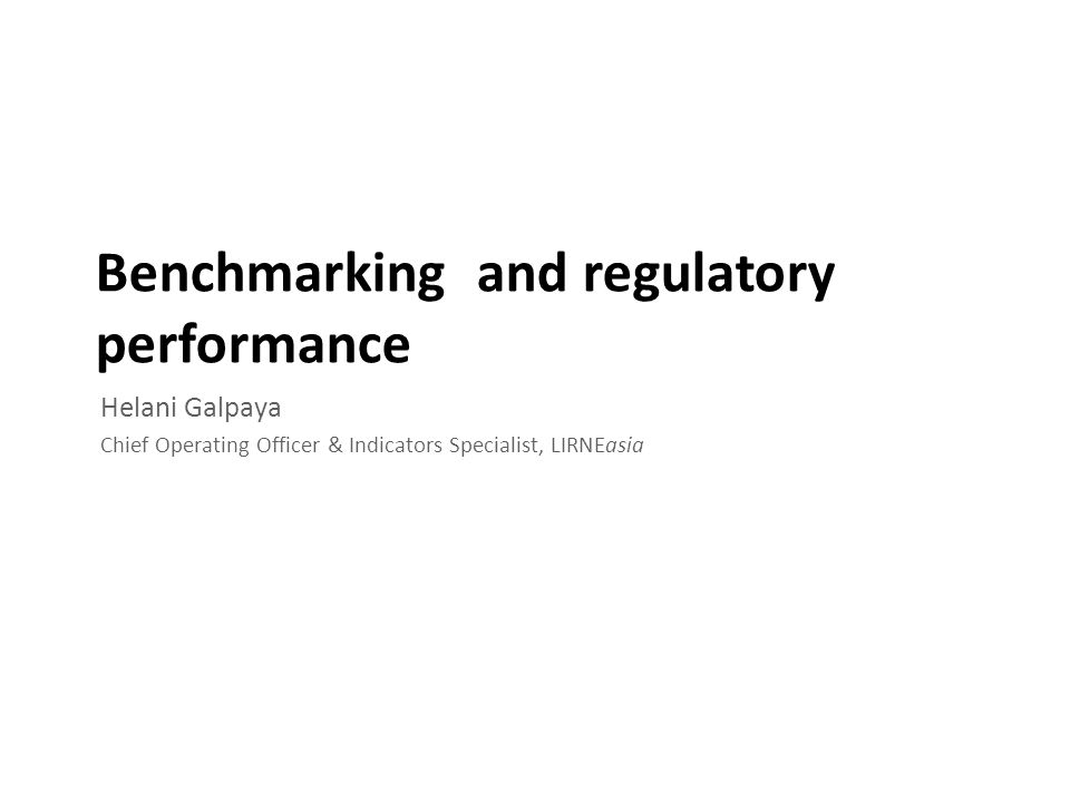 Benchmarking and regulatory performance Helani Galpaya Chief Operating Officer & Indicators Specialist, LIRNEasia