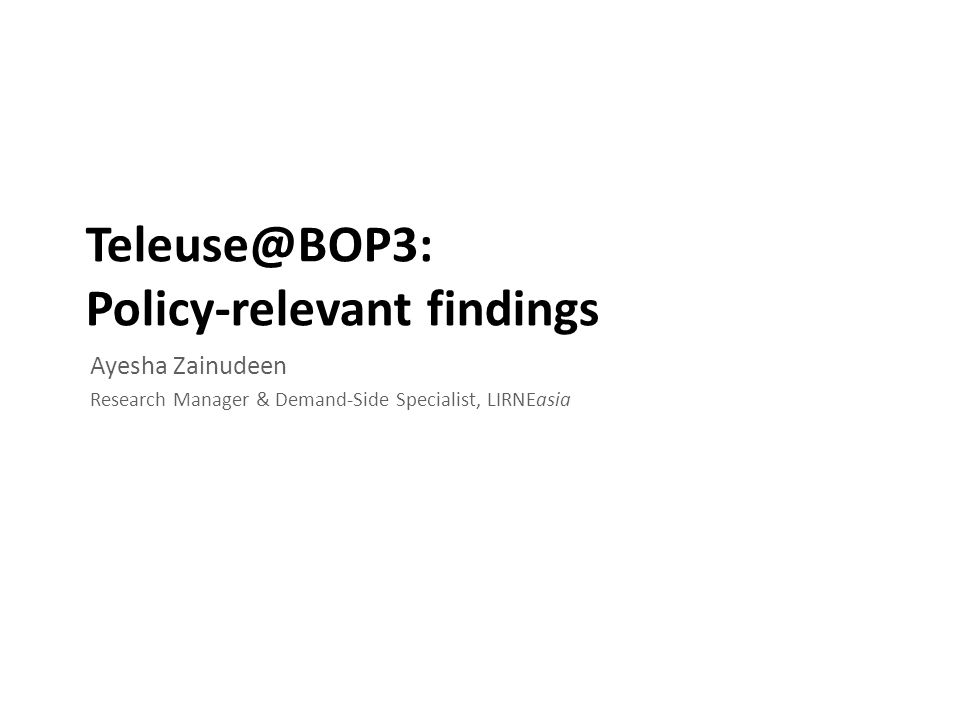 Teleuse@BOP3: Policy-relevant findings Ayesha Zainudeen Research Manager & Demand-Side Specialist, LIRNEasia