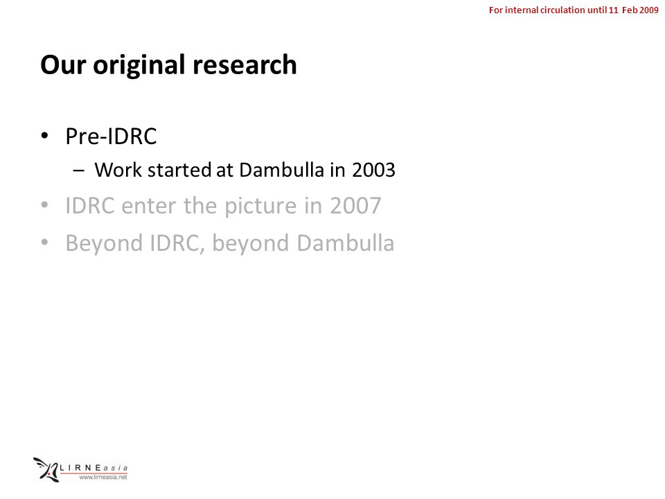 For internal circulation until 11 Feb 2009 Our original research Pre-IDRC –Work started at Dambulla in 2003 IDRC enter the picture in 2007 Beyond IDRC, beyond Dambulla