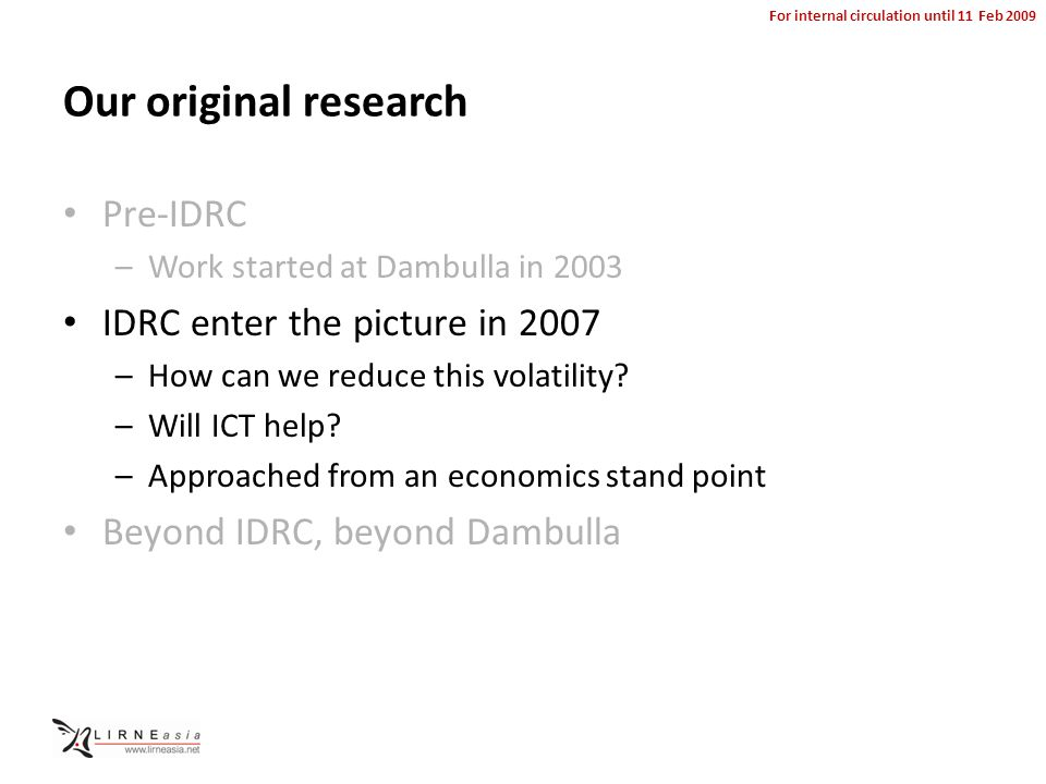 For internal circulation until 11 Feb 2009 Our original research Pre-IDRC –Work started at Dambulla in 2003 IDRC enter the picture in 2007 –How can we reduce this volatility.
