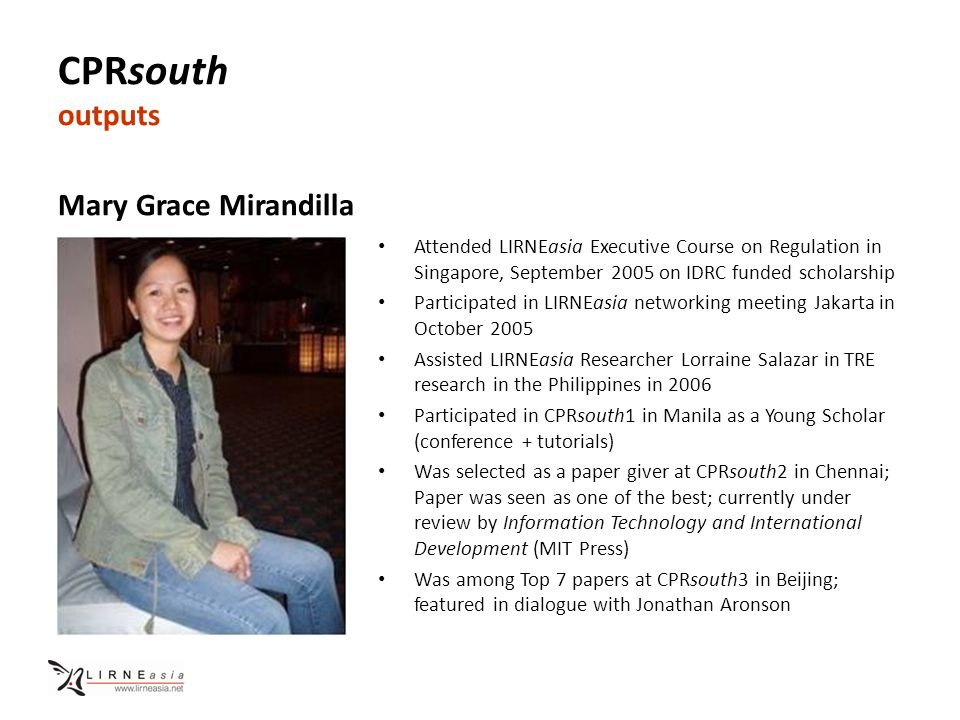 CPRsouth outputs Mary Grace Mirandilla Attended LIRNEasia Executive Course on Regulation in Singapore, September 2005 on IDRC funded scholarship Participated in LIRNEasia networking meeting Jakarta in October 2005 Assisted LIRNEasia Researcher Lorraine Salazar in TRE research in the Philippines in 2006 Participated in CPRsouth1 in Manila as a Young Scholar (conference + tutorials) Was selected as a paper giver at CPRsouth2 in Chennai; Paper was seen as one of the best; currently under review by Information Technology and International Development (MIT Press) Was among Top 7 papers at CPRsouth3 in Beijing; featured in dialogue with Jonathan Aronson