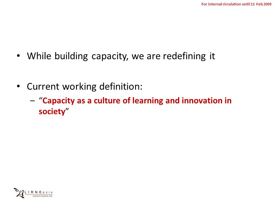 For internal circulation until 11 Feb 2009 While building capacity, we are redefining it Current working definition: – Capacity as a culture of learning and innovation in society