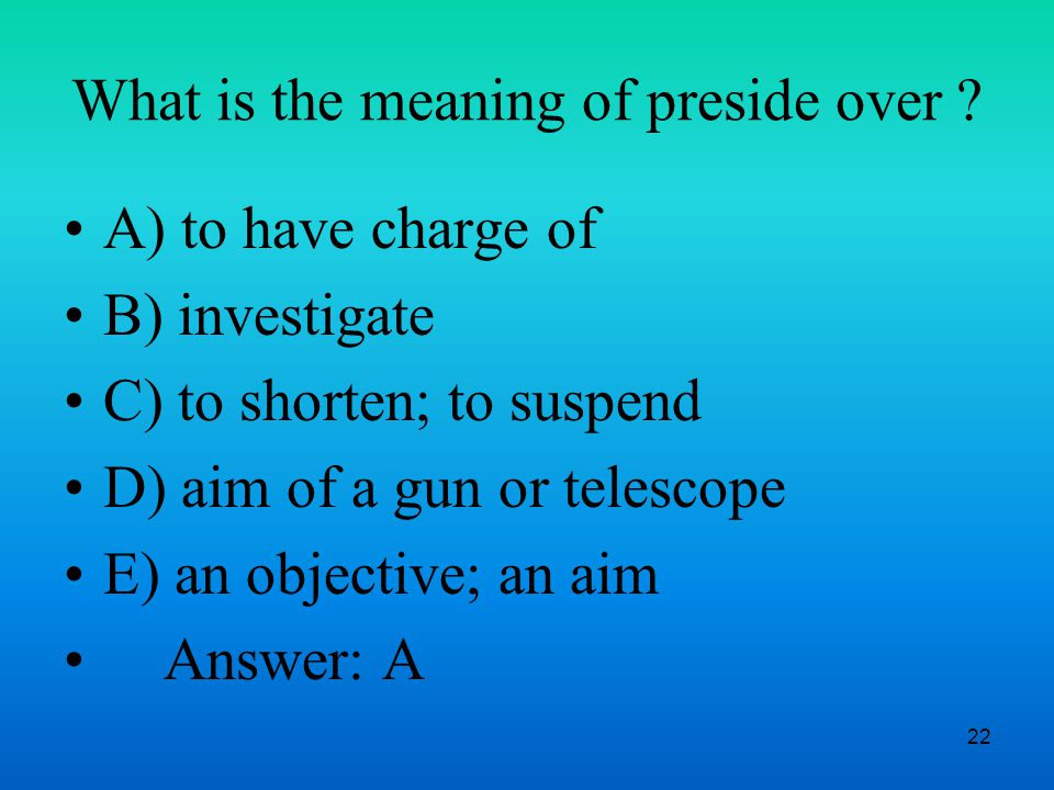 22 What is the meaning of preside over .