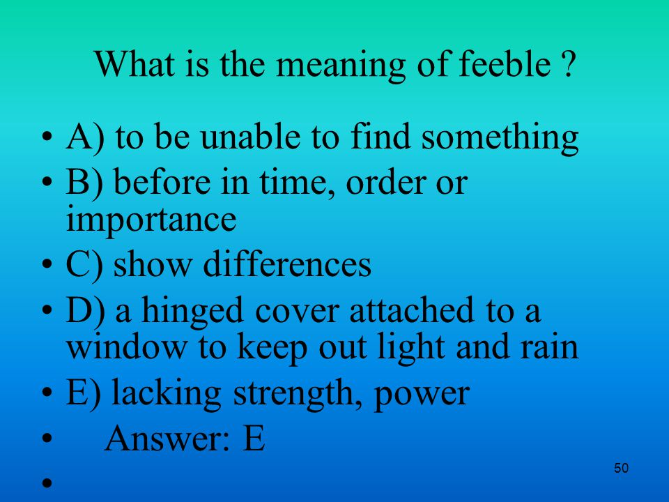 50 What is the meaning of feeble .