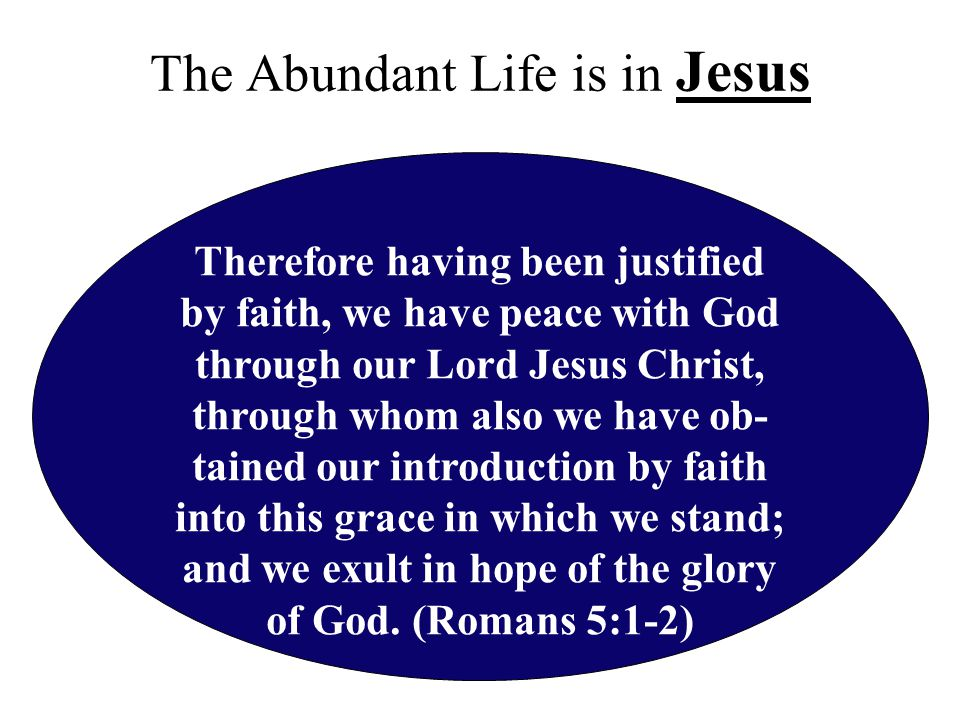 The Abundant Life is in Jesus Therefore having been justified by faith, we have peace with God through our Lord Jesus Christ, through whom also we have ob- tained our introduction by faith into this grace in which we stand; and we exult in hope of the glory of God.