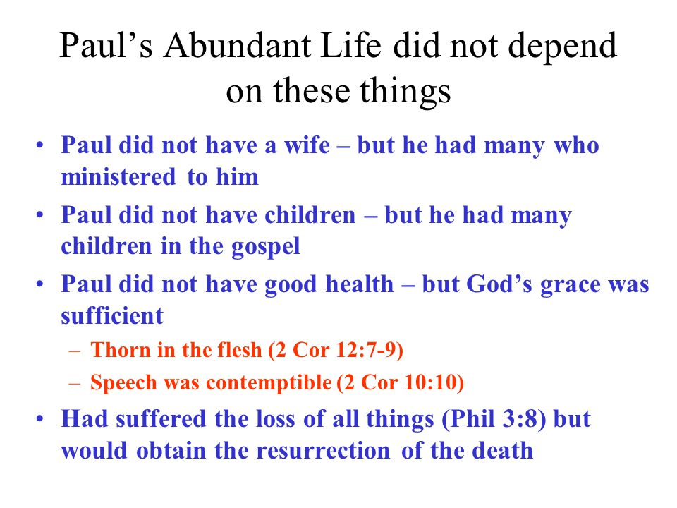 Paul's Abundant Life did not depend on these things Paul did not have a wife – but he had many who ministered to him Paul did not have children – but he had many children in the gospel Paul did not have good health – but God's grace was sufficient –Thorn in the flesh (2 Cor 12:7-9) –Speech was contemptible (2 Cor 10:10) Had suffered the loss of all things (Phil 3:8) but would obtain the resurrection of the death
