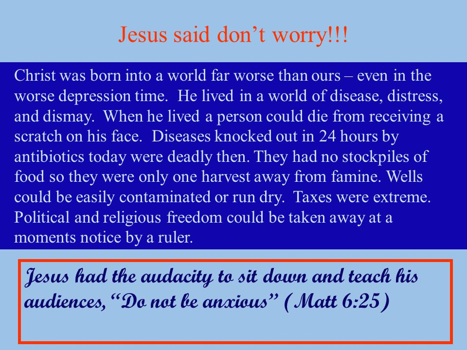 Jesus said don't worry!!! Christ was born into a world far worse than ours – even in the worse depression time. He lived in a world of disease, distre