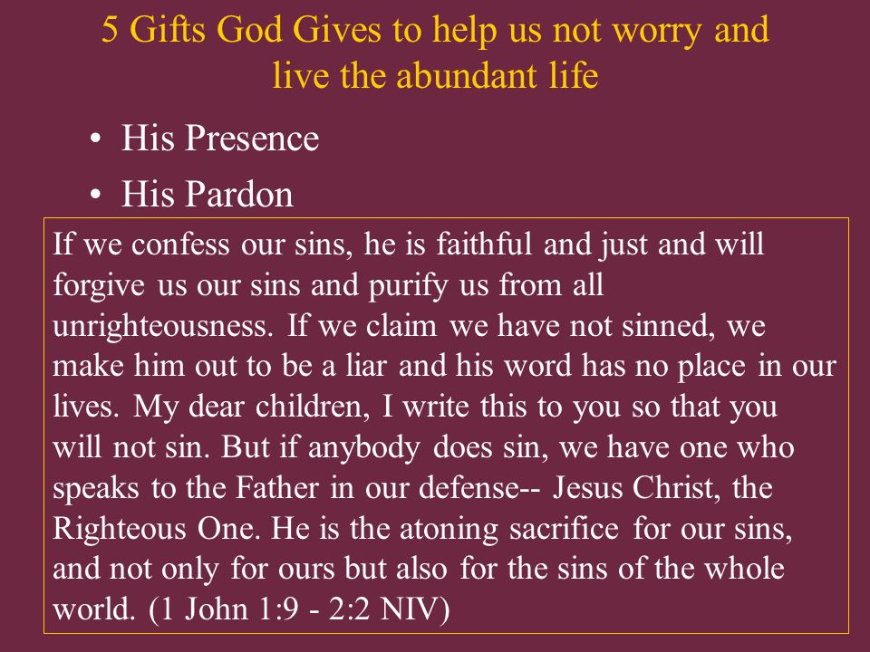 5 Gifts God Gives to help us not worry and live the abundant life His Presence His Pardon If we confess our sins, he is faithful and just and will forgive us our sins and purify us from all unrighteousness.