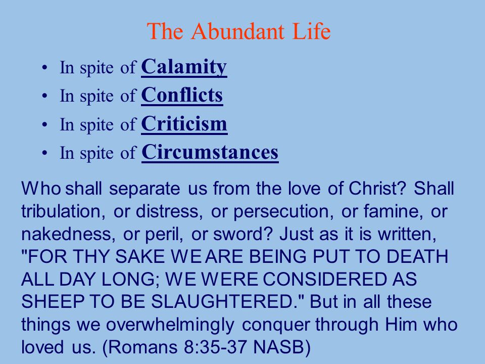 The Abundant Life In spite of Calamity In spite of Conflicts In spite of Criticism In spite of Circumstances Who shall separate us from the love of Christ.