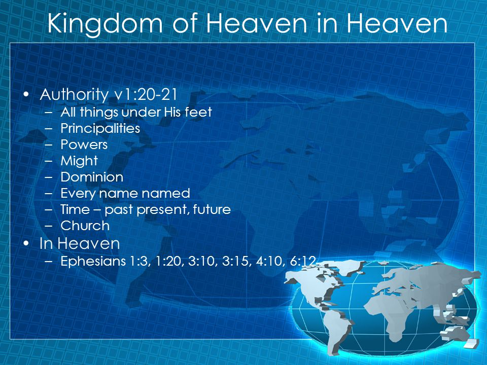 Kingdom of Heaven in Heaven Authority v1:20-21 –All things under His feet –Principalities –Powers –Might –Dominion –Every name named –Time – past present, future –Church In Heaven –Ephesians 1:3, 1:20, 3:10, 3:15, 4:10, 6:12