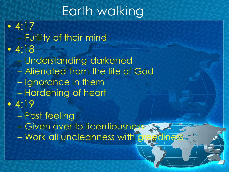 Earth walking 4:17 –Futility of their mind 4:18 –Understanding darkened –Alienated from the life of God –Ignorance in them –Hardening of heart 4:19 –Past feeling –Given over to licentiousness –Work all uncleanness with greediness