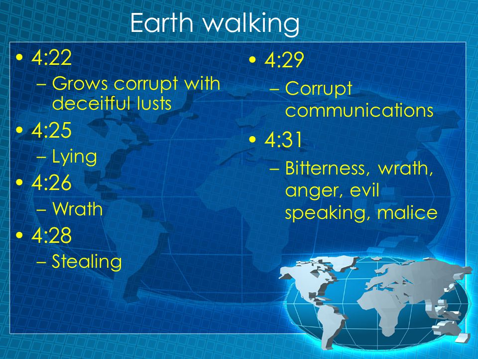 Earth walking 4:22 –Grows corrupt with deceitful lusts 4:25 –Lying 4:26 –Wrath 4:28 –Stealing 4:29 –Corrupt communications 4:31 –Bitterness, wrath, anger, evil speaking, malice