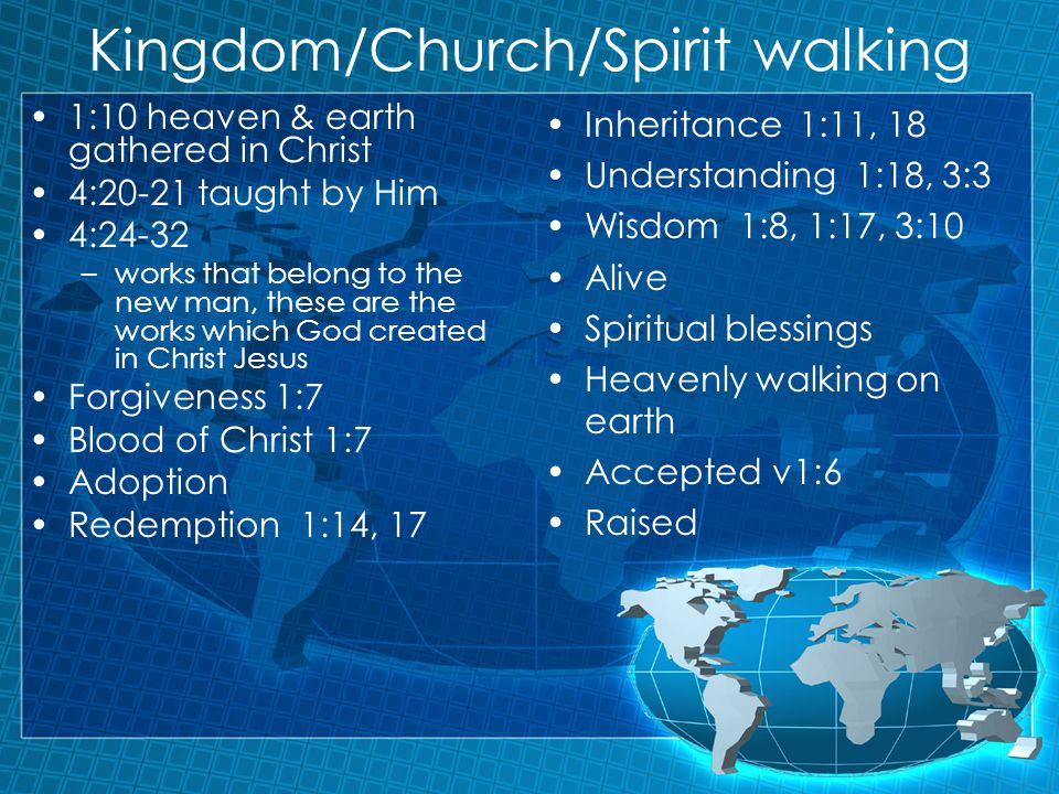 Kingdom/Church/Spirit walking 1:10 heaven & earth gathered in Christ 4:20-21 taught by Him 4:24-32 –works that belong to the new man, these are the works which God created in Christ Jesus Forgiveness 1:7 Blood of Christ 1:7 Adoption Redemption 1:14, 17 Inheritance 1:11, 18 Understanding 1:18, 3:3 Wisdom 1:8, 1:17, 3:10 Alive Spiritual blessings Heavenly walking on earth Accepted v1:6 Raised