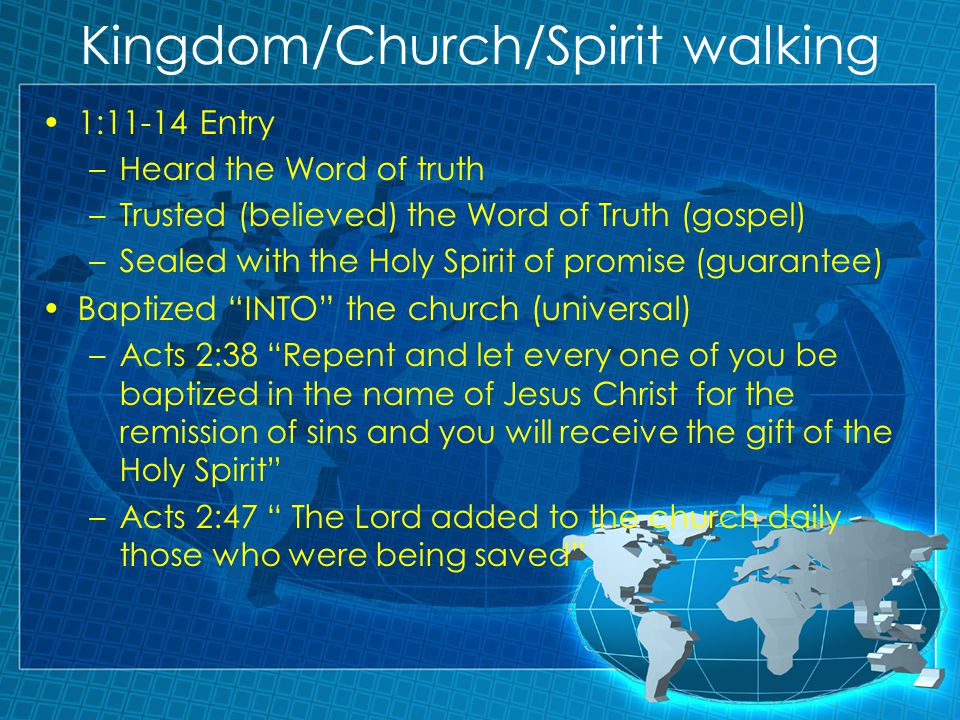 Kingdom/Church/Spirit walking 1:11-14 Entry –Heard the Word of truth –Trusted (believed) the Word of Truth (gospel) –Sealed with the Holy Spirit of promise (guarantee) Baptized INTO the church (universal) –Acts 2:38 Repent and let every one of you be baptized in the name of Jesus Christ for the remission of sins and you will receive the gift of the Holy Spirit –Acts 2:47 The Lord added to the church daily those who were being saved