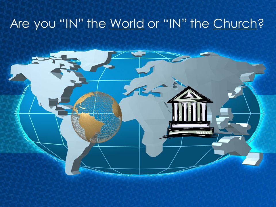 Are you IN the World or IN the Church