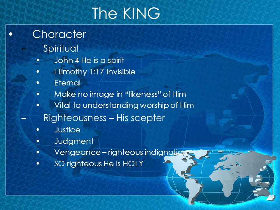The KING Character –Spiritual John 4 He is a spirit I Timothy 1:17 Invisible Eternal Make no image in likeness of Him Vital to understanding worship of Him –Righteousness – His scepter Justice Judgment Vengeance – righteous indignation SO righteous He is HOLY