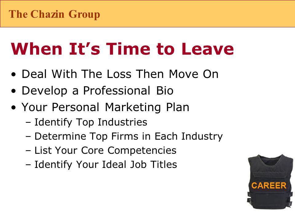 CAREER When It's Time to Leave Deal With The Loss Then Move On Develop a Professional Bio Your Personal Marketing Plan –Identify Top Industries –Determine Top Firms in Each Industry –List Your Core Competencies –Identify Your Ideal Job Titles The Chazin Group