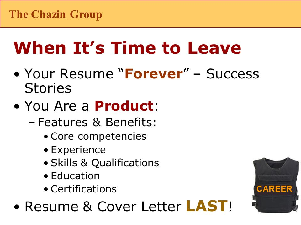 CAREER When It's Time to Leave Your Resume Forever – Success Stories You Are a Product: –Features & Benefits: Core competencies Experience Skills & Qualifications Education Certifications Resume & Cover Letter LAST .