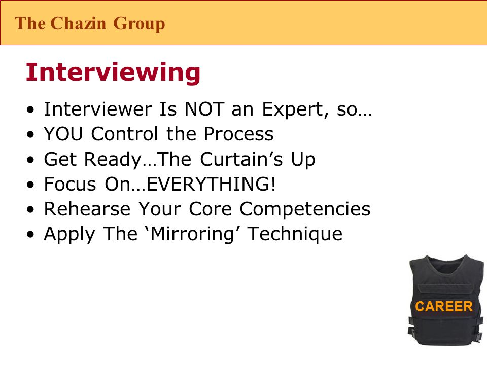 CAREER Interviewing Interviewer Is NOT an Expert, so… YOU Control the Process Get Ready…The Curtain's Up Focus On…EVERYTHING.
