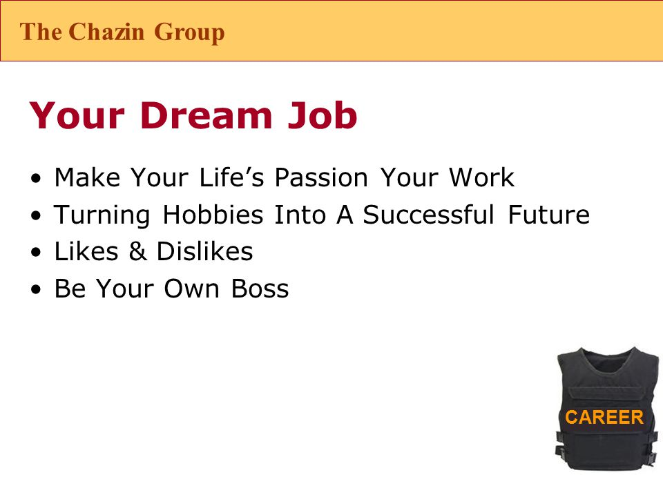 CAREER Your Dream Job Make Your Life's Passion Your Work Turning Hobbies Into A Successful Future Likes & Dislikes Be Your Own Boss The Chazin Group