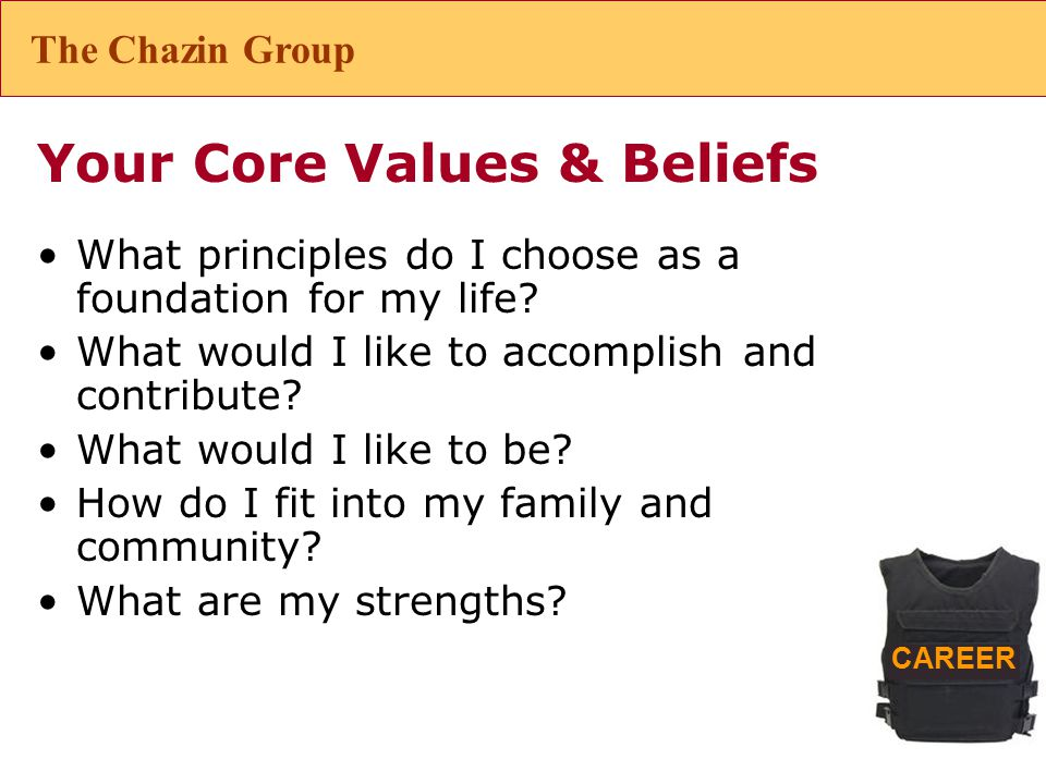 CAREER Your Core Values & Beliefs What principles do I choose as a foundation for my life.