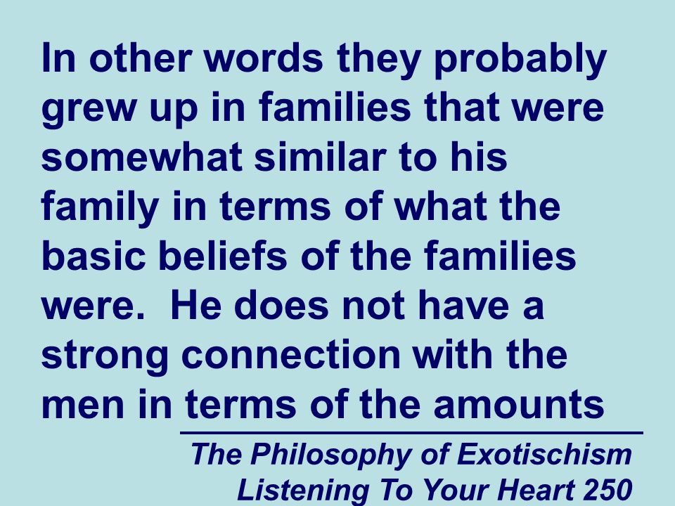 The Philosophy of Exotischism Listening To Your Heart 291 It might be useful if spiritually and psychologically vulnerable people in this situation could start to think of themselves as people who were in fact born into a snobbish elitist spiritual group and that early in life