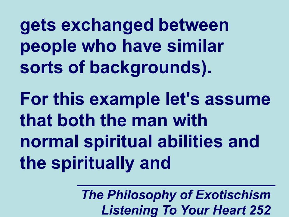 The Philosophy of Exotischism Listening To Your Heart 263 couple of experiences having their spiritual power stolen by men with normal spiritual abilities who they know in their own spiritual group, they may actively seek out people from other spiritual groups, hoping they will find