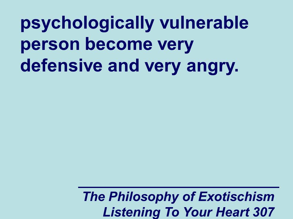 The Philosophy of Exotischism Listening To Your Heart 307 psychologically vulnerable person become very defensive and very angry.