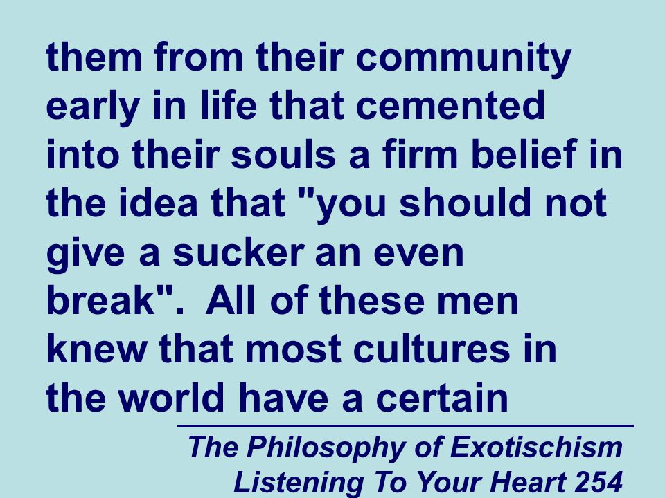 The Philosophy of Exotischism Listening To Your Heart 255 amount of sympathy with that somewhat cynical view of life, but they also knew that being as their spiritual group was somewhat more affluent than most of the other spiritual groups in the world, that their spiritual group not only