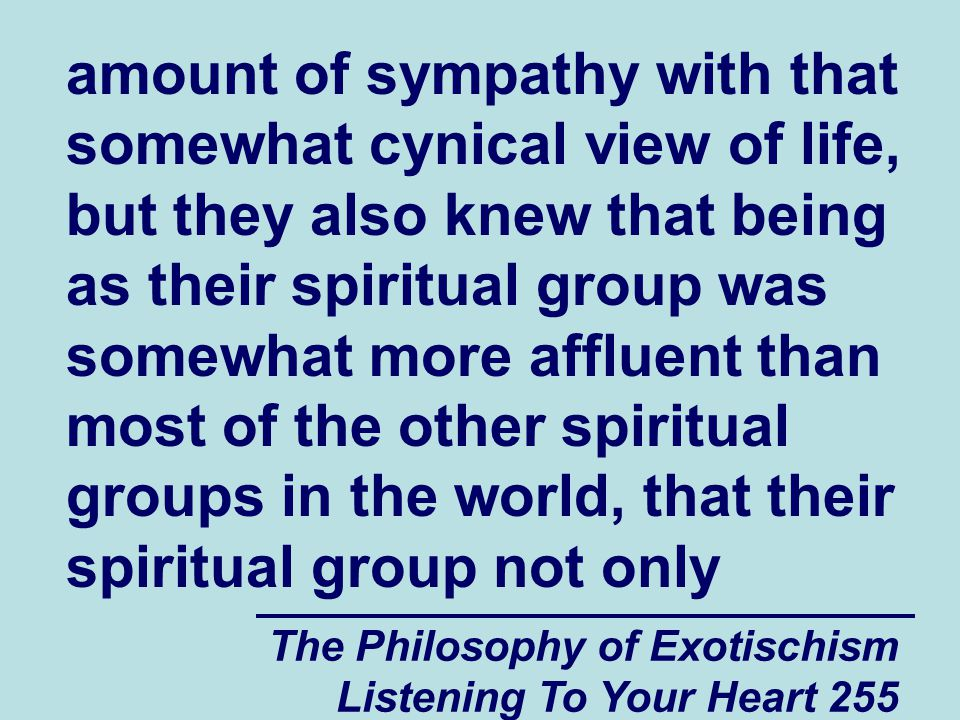 The Philosophy of Exotischism Listening To Your Heart 306 psychologically vulnerable person, they will send those negative and hostile spiritual messages out unfiltered and they are likely to not only fail to make a new friend, but they are likely to also make that other spiritually and