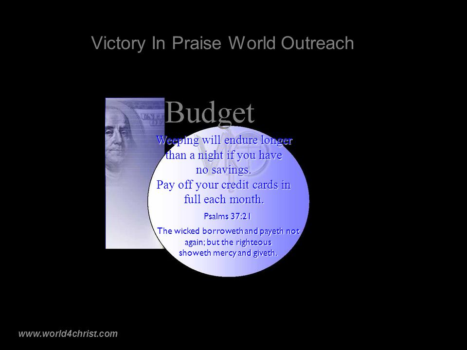 www.world4christ.com Victory In Praise World Outreach Psalms 37:21 The wicked borroweth and payeth not again; but the righteous showeth mercy and giveth.