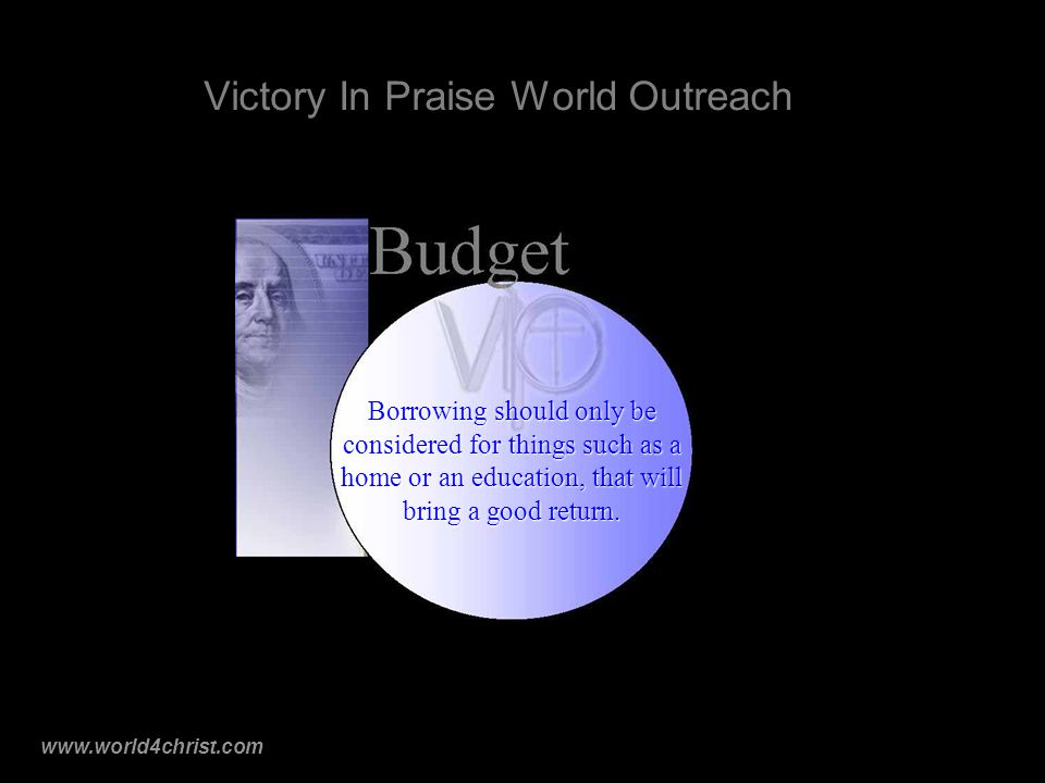 www.world4christ.com Victory In Praise World Outreach Borrowing should only be considered for things such as a home or an education, that will bring a good return.