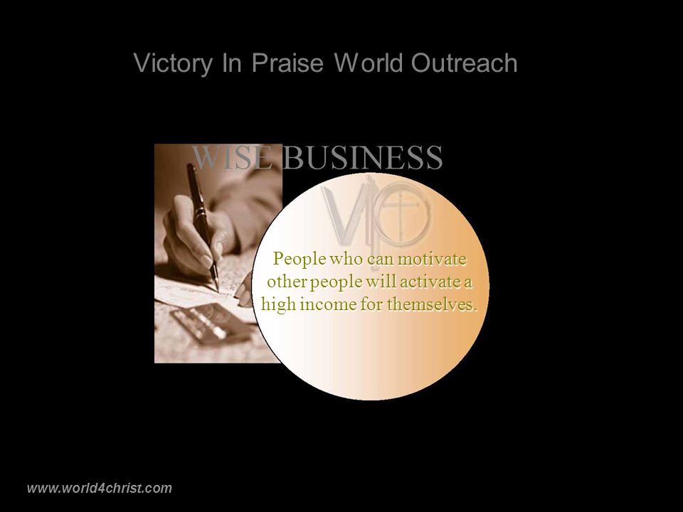 www.world4christ.com Victory In Praise World Outreach People who can motivate other people will activate a high income for themselves.