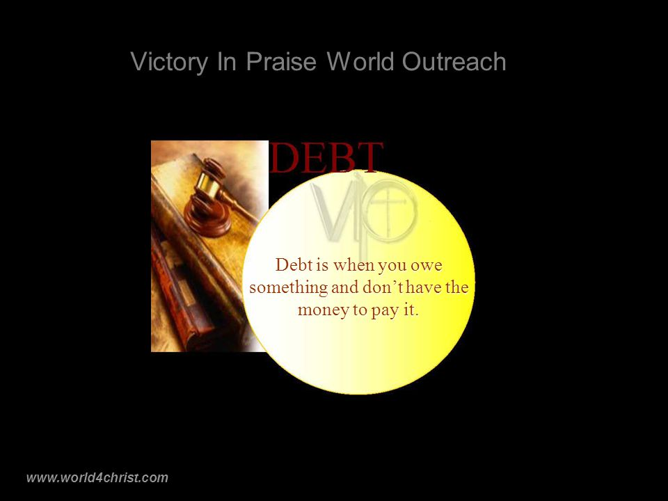 www.world4christ.com Victory In Praise World Outreach Debt is when you owe something and don't have the money to pay it.