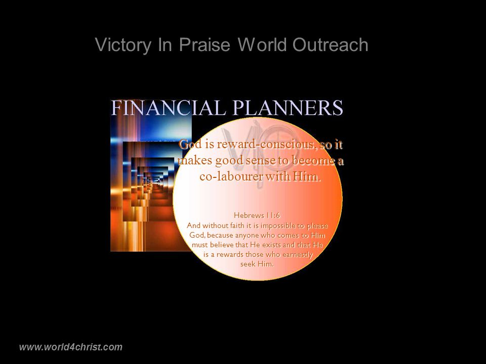 www.world4christ.com Victory In Praise World Outreach God is reward-conscious, so it makes good sense to become a co-labourer with Him.