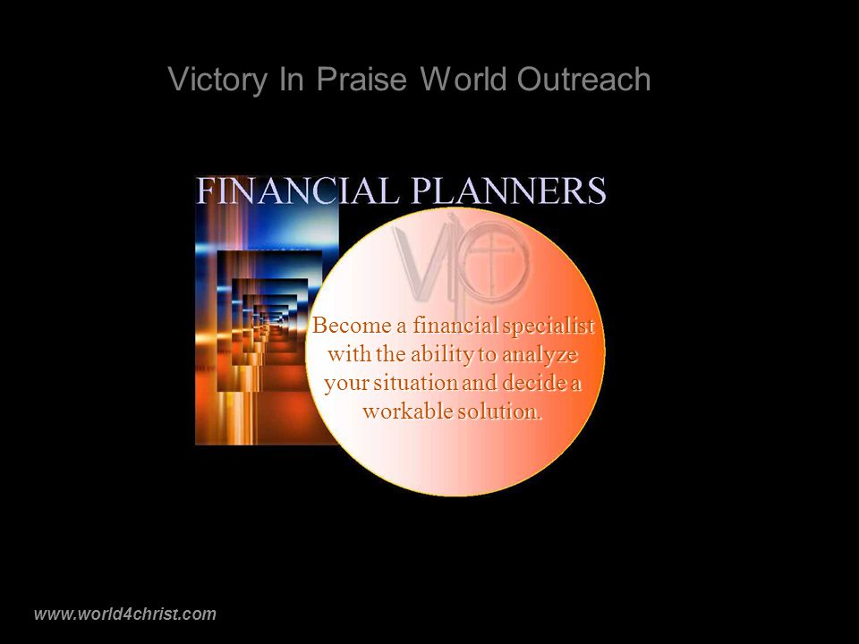 www.world4christ.com Victory In Praise World Outreach Become a financial specialist with the ability to analyze your situation and decide a workable solution.