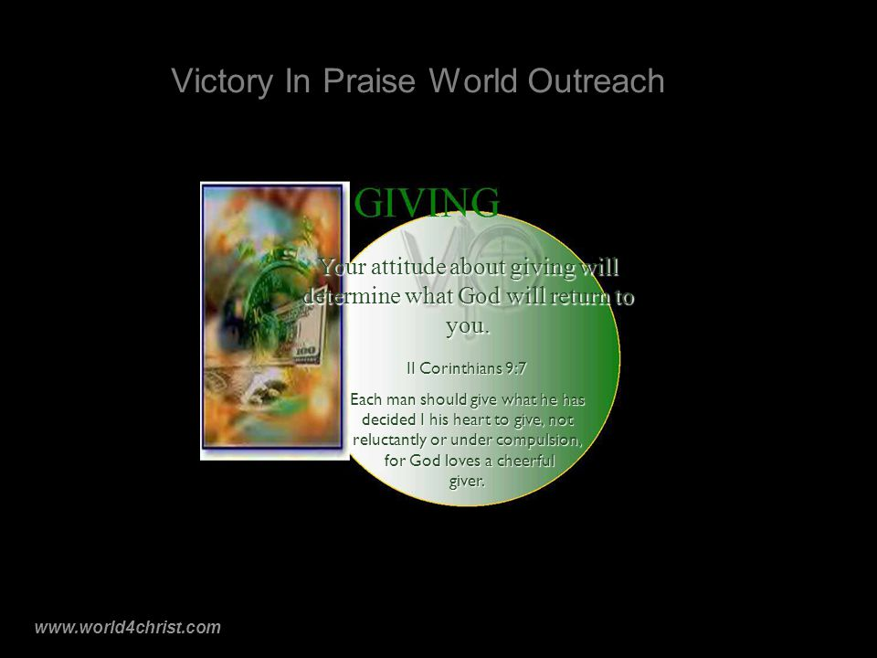 www.world4christ.com Victory In Praise World Outreach Your attitude about giving will determine what God will return to you.