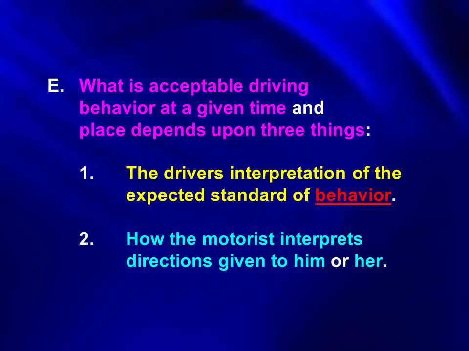 E. What is acceptable driving behavior at a given time and place depends upon three things: 1.The drivers interpretation of the expected standard of b