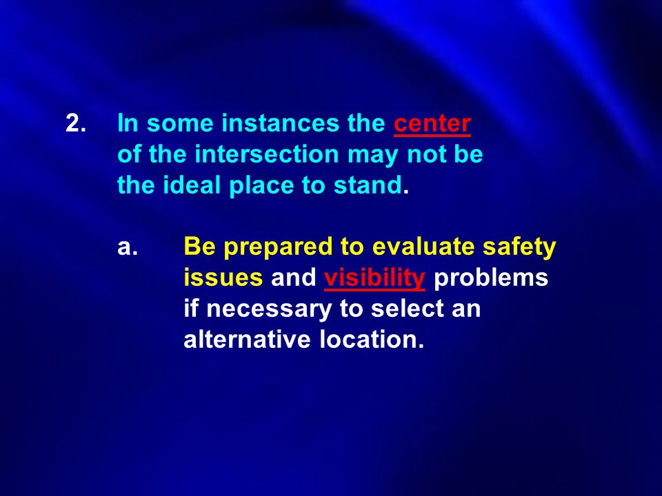 2.In some instances the center of the intersection may not be the ideal place to stand. a.Be prepared to evaluate safety issues and visibility problem