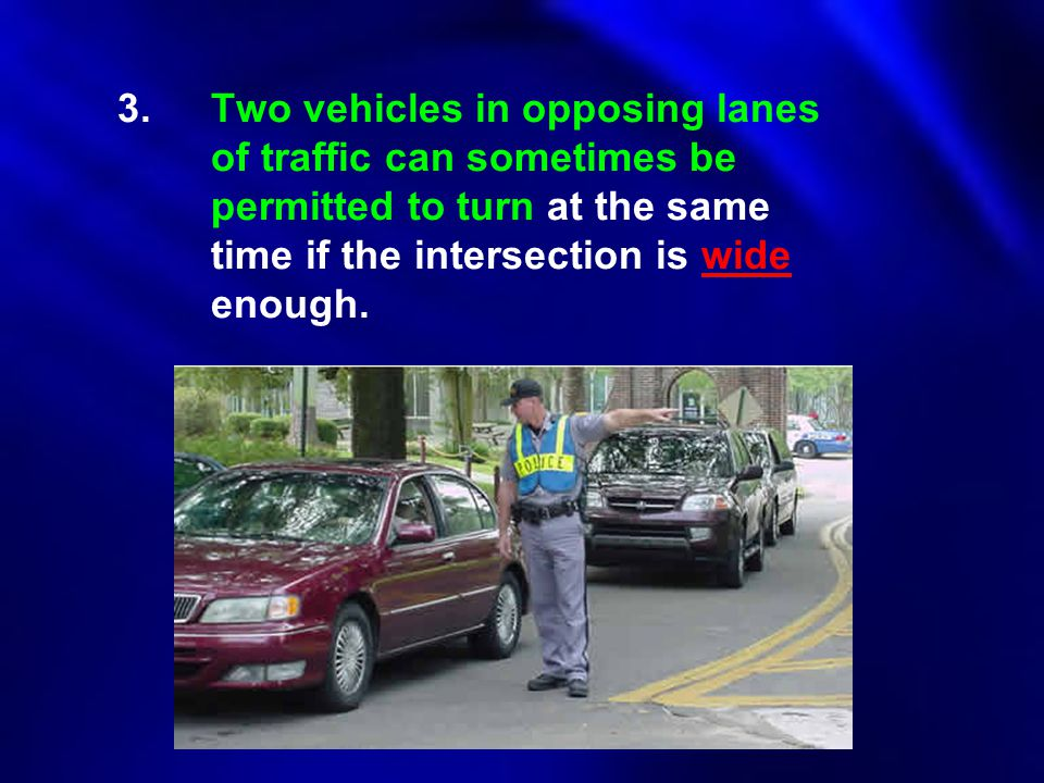 3.Two vehicles in opposing lanes of traffic can sometimes be permitted to turn at the same time if the intersection is wide enough.