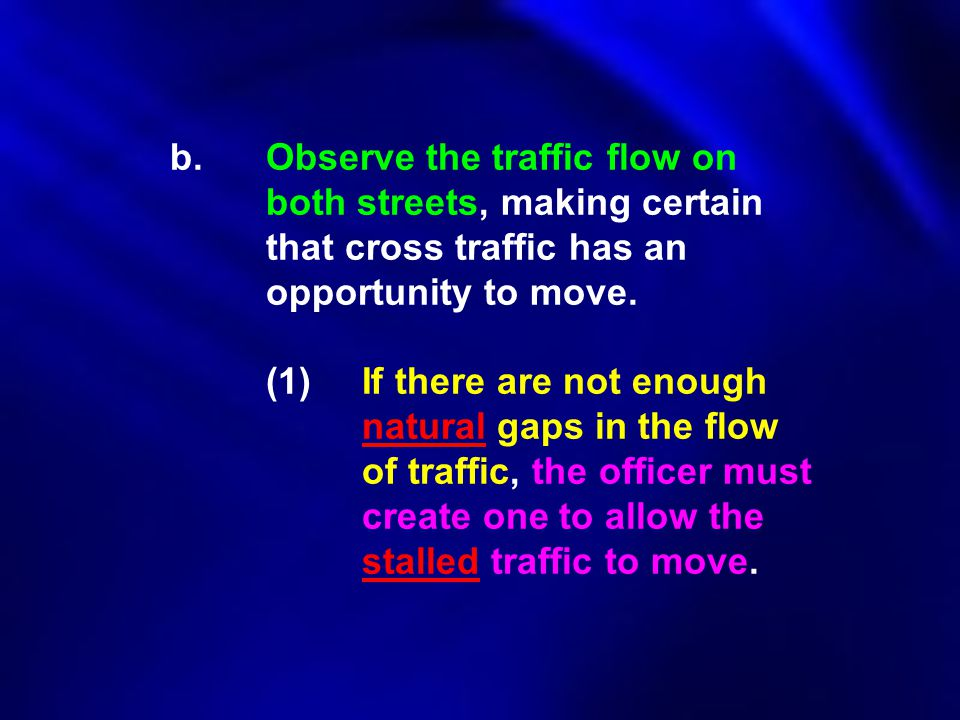 b. Observe the traffic flow on both streets, making certain that cross traffic has an opportunity to move. (1)If there are not enough natural gaps in