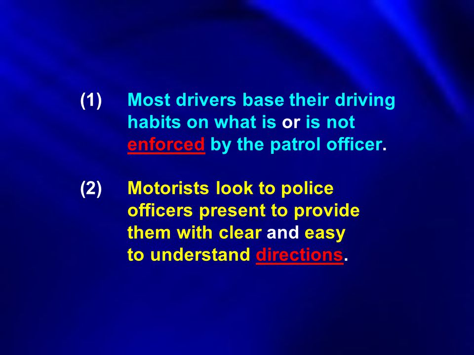(1) Most drivers base their driving habits on what is or is not enforced by the patrol officer. (2)Motorists look to police officers present to provid